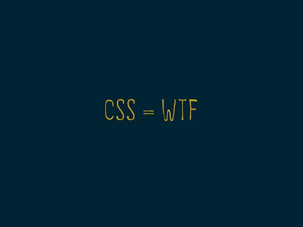 CSS = WTF