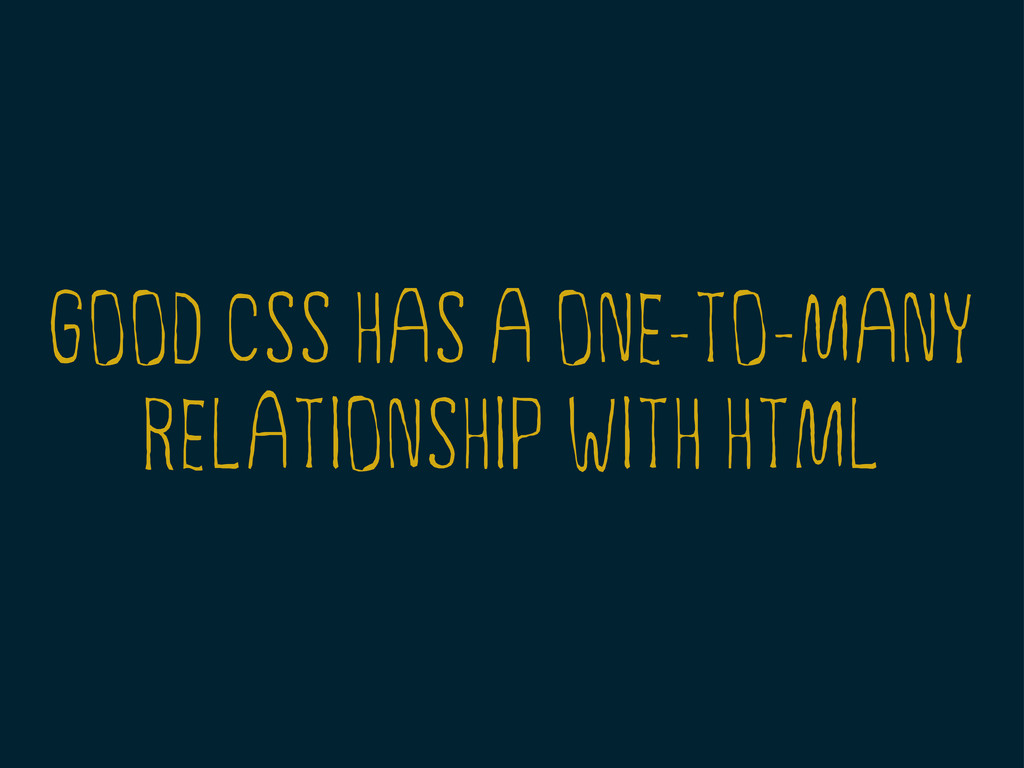 GOOD CSS HAS A ONE-TO-MANY RELATIONSHIP WITH HT...