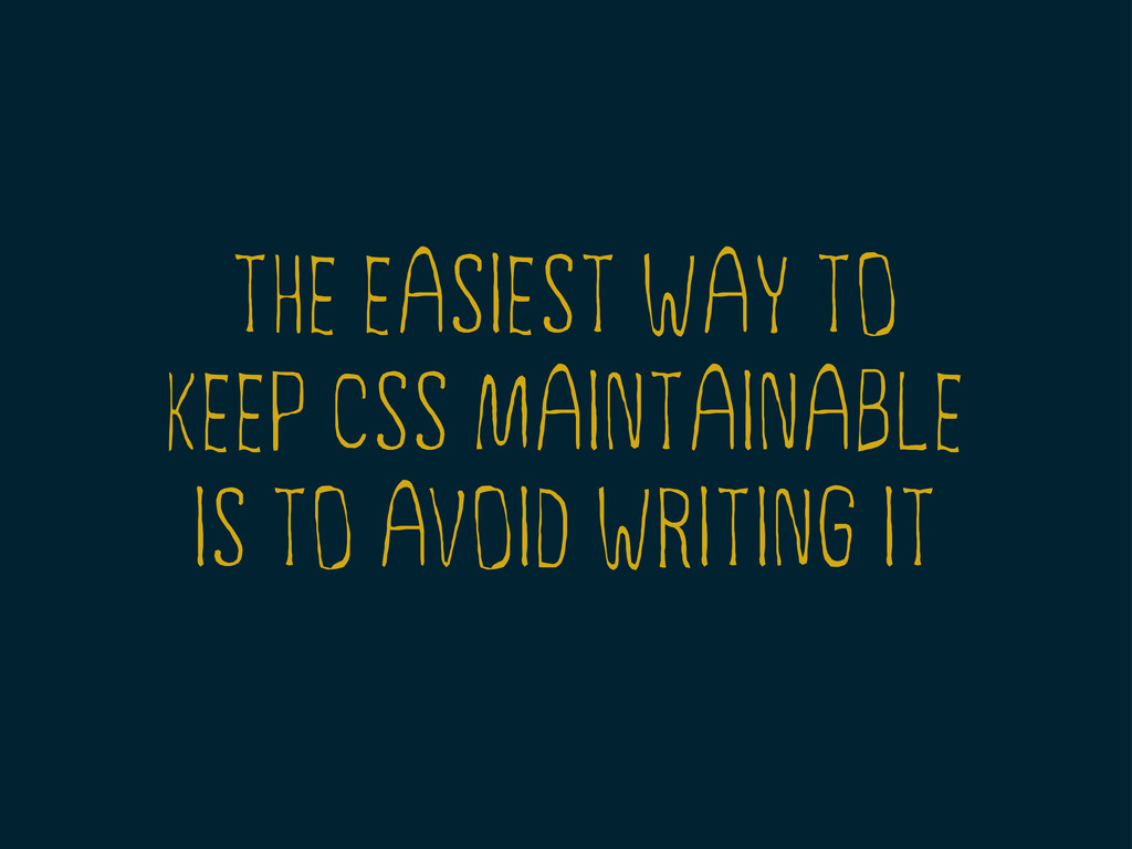 THE EASIEST WAY TO KEEP CSS MAINTAINABLE IS TO ...