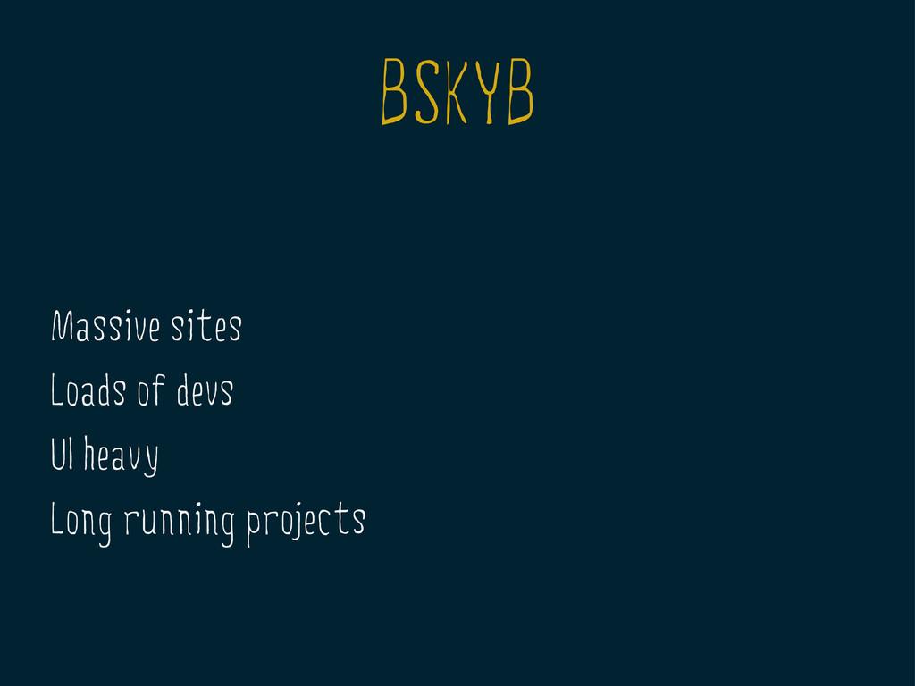 BSKYB Massive sites Loads of devs UI heavy Long...