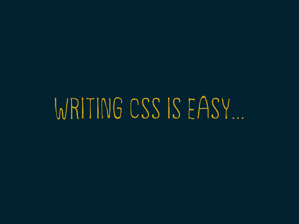 WRITING CSS IS EASY...