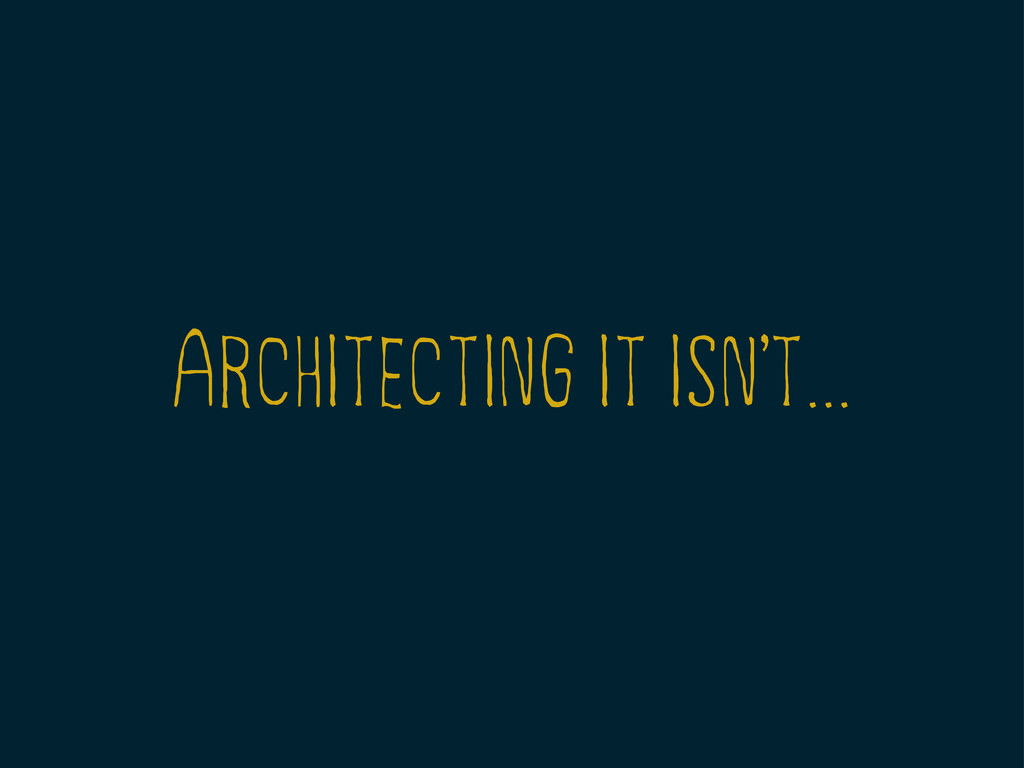ARCHITECTING IT ISNT... ,