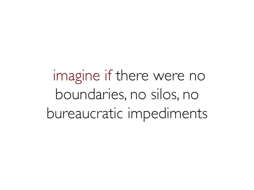 imagine if there were no boundaries, no silos, ...