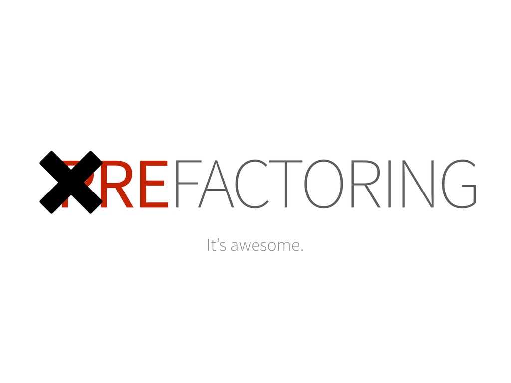 PREFACTORING ␡ It's awesome.