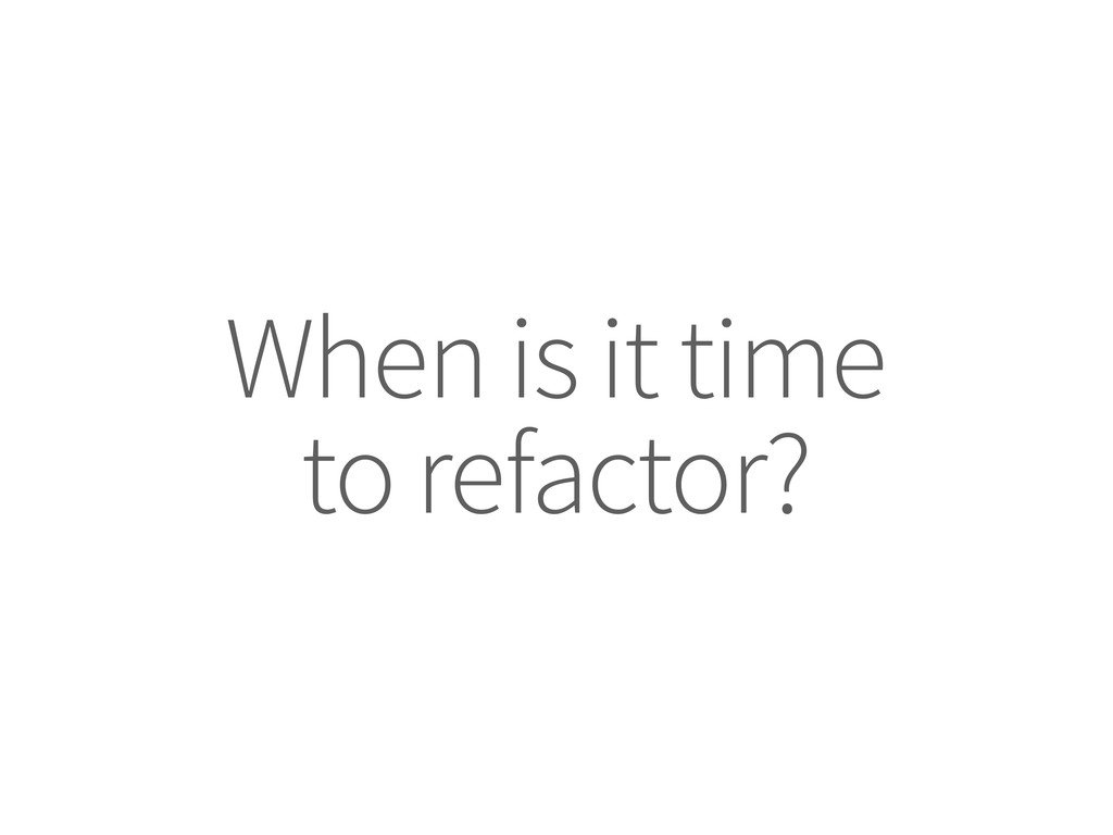 When is it time to refactor?