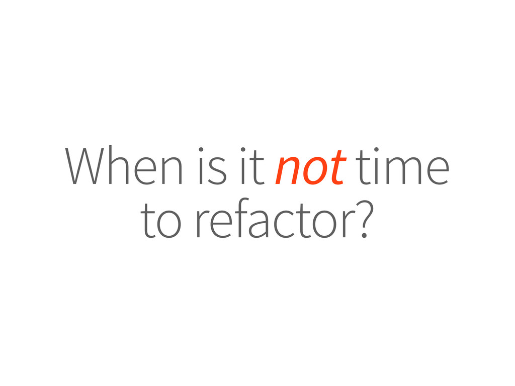 When is it not time to refactor?