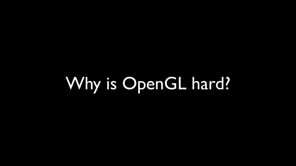Why is OpenGL hard?