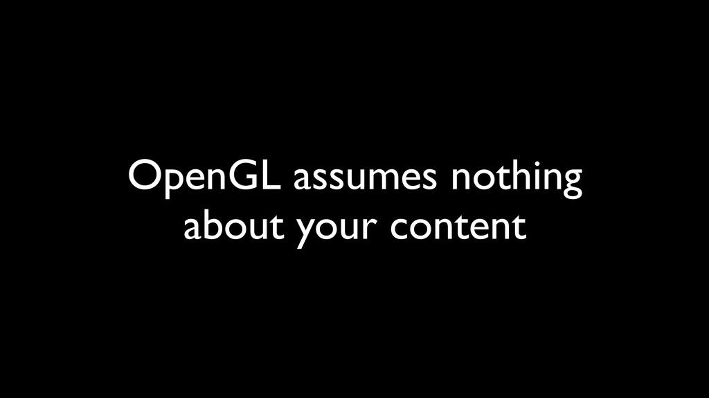 OpenGL assumes nothing about your content