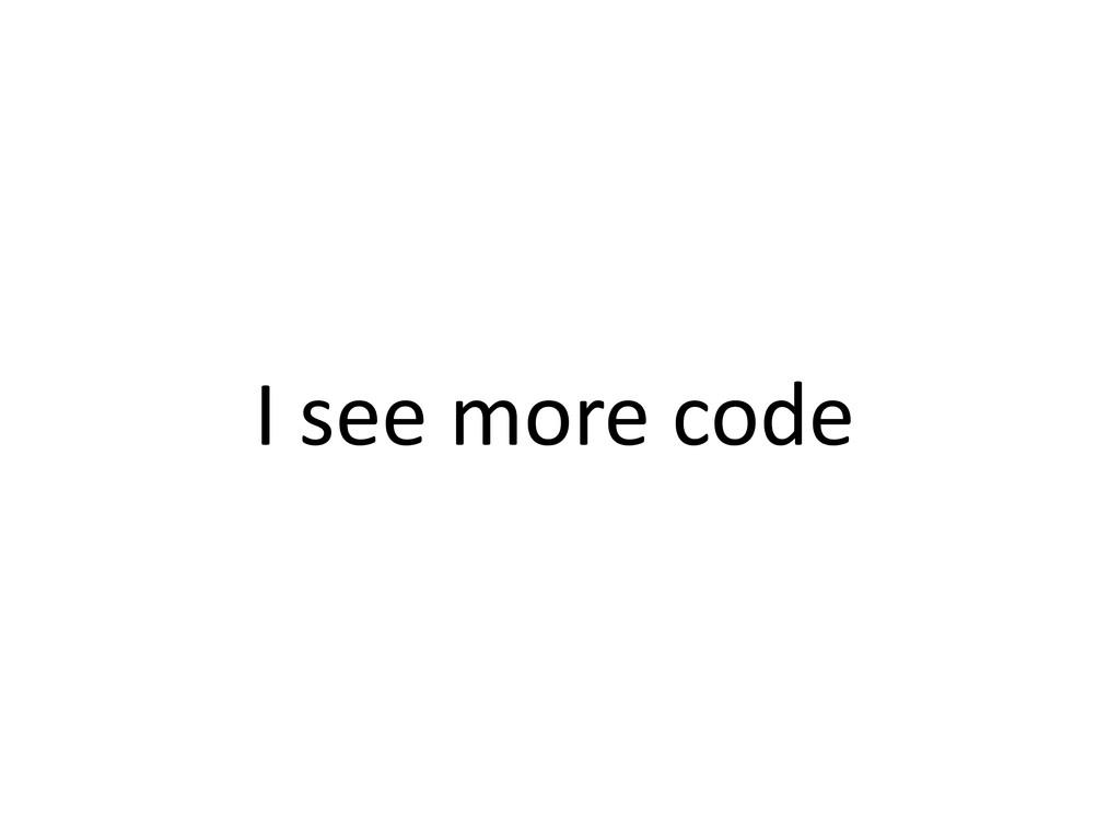 I see more code