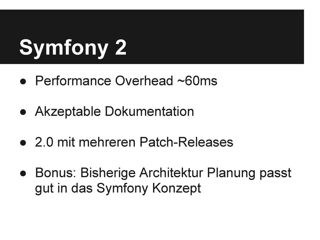 Symfony 2 ● Performance Overhead ~60ms ● Akzept...