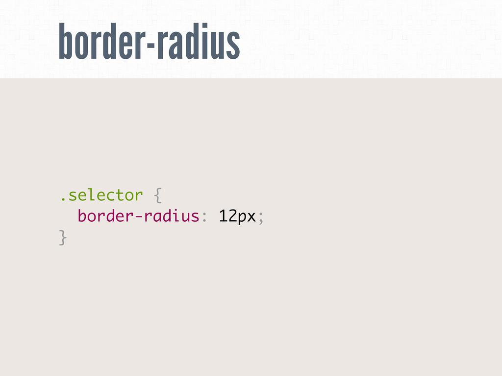 border-radius .selector { border-radius: 12px; }