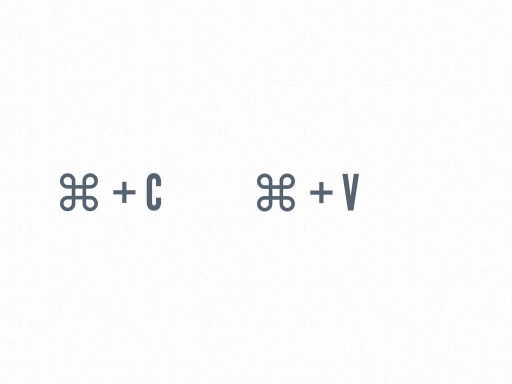 ⌘ + C ⌘ + V