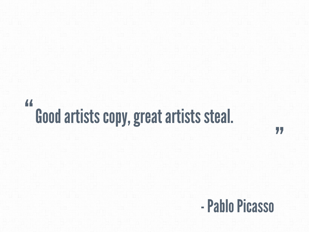 Good artists copy, great artists steal. - Pablo...