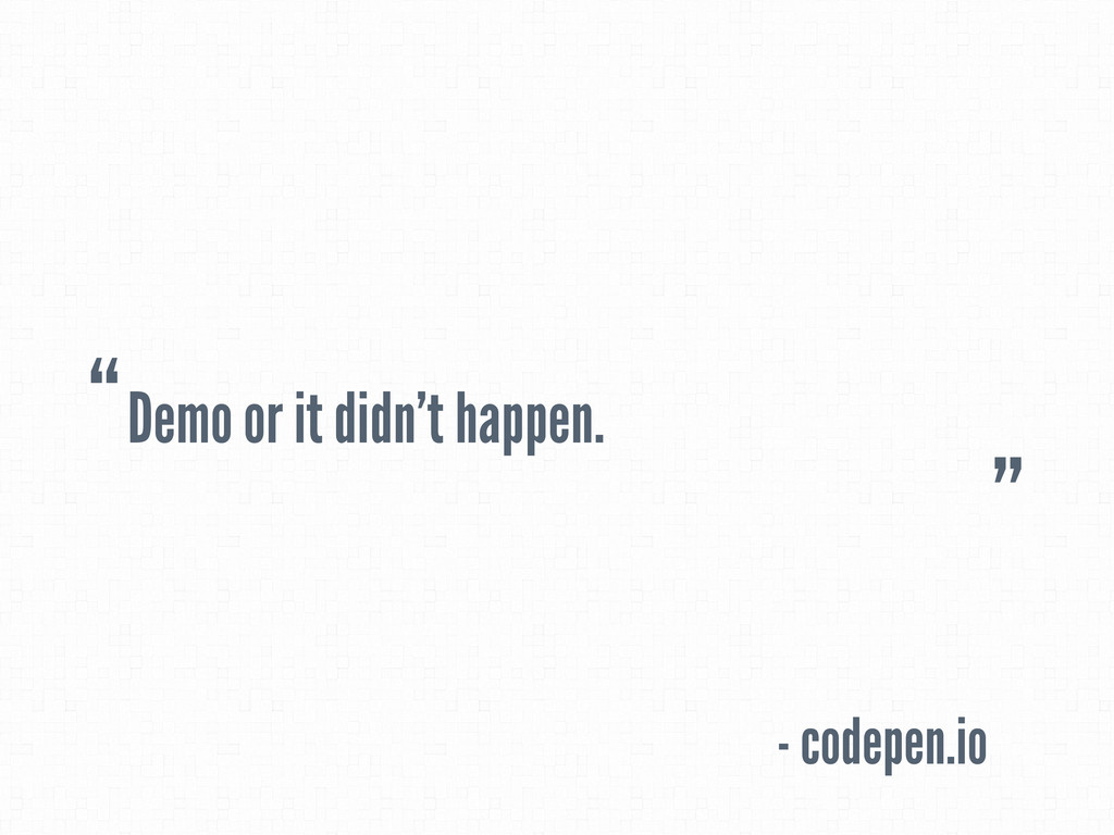 "Demo or it didn't happen. - codepen.io "" """