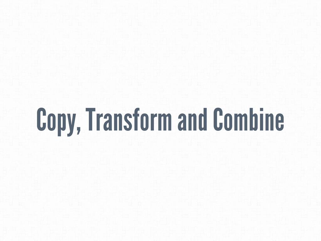 Copy, Transform and Combine