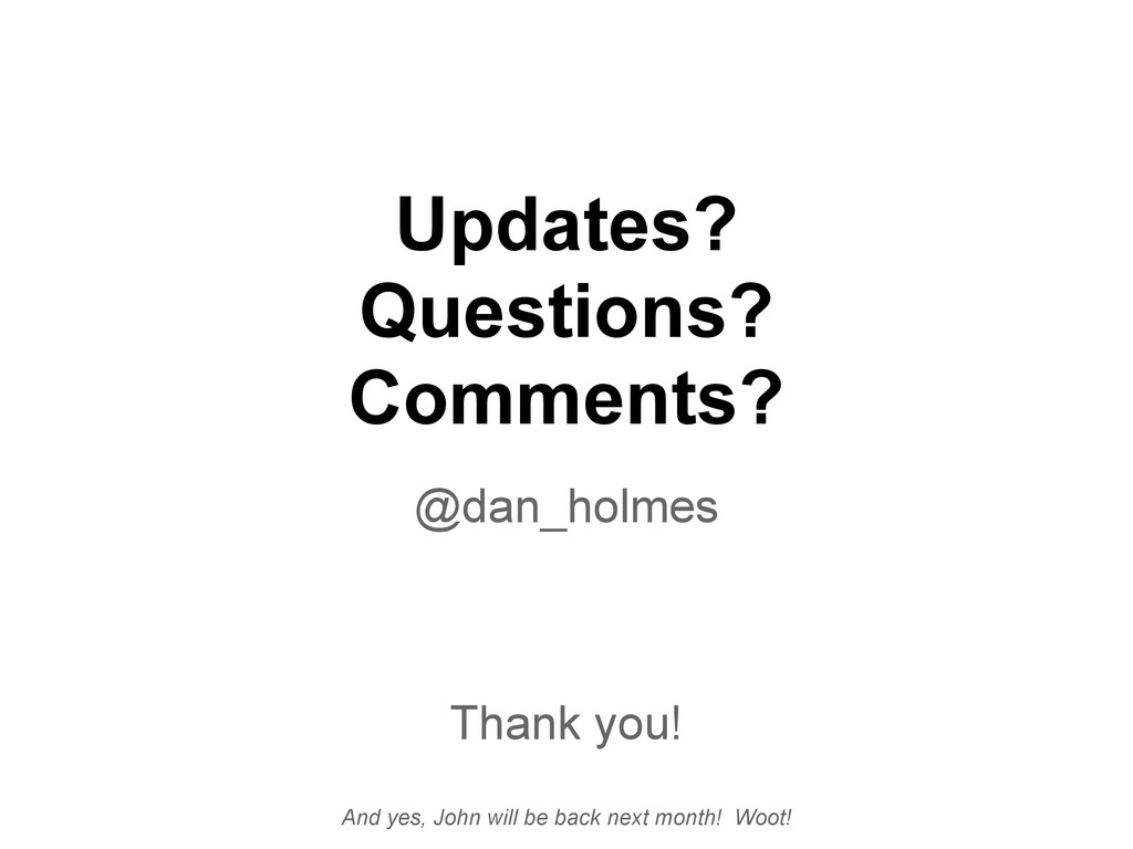 Updates? Questions? Comments? @dan_holmes Thank...