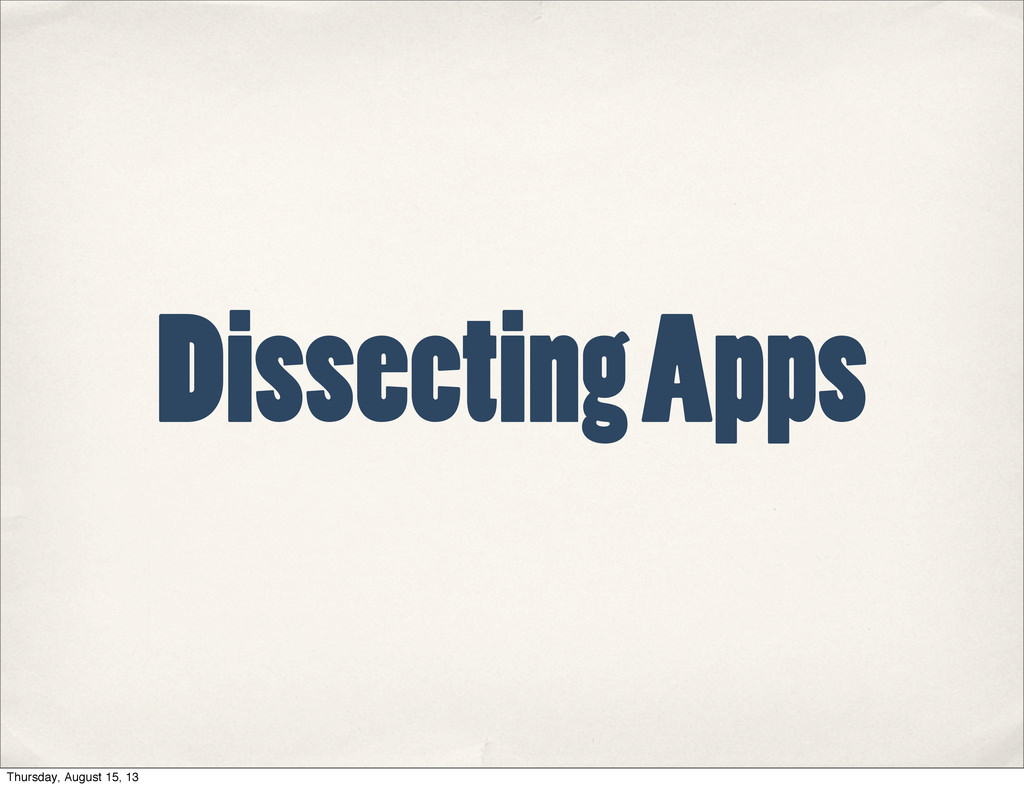 Dissecting Apps Thursday, August 15, 13
