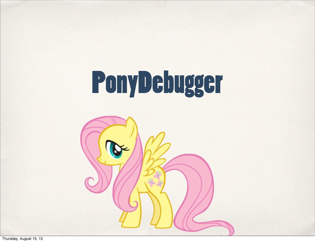 PonyDebugger Thursday, August 15, 13