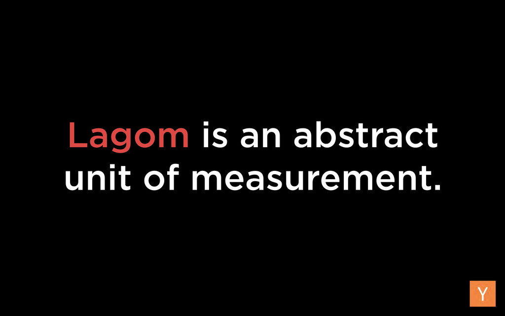 Lagom is an abstract unit of measurement.