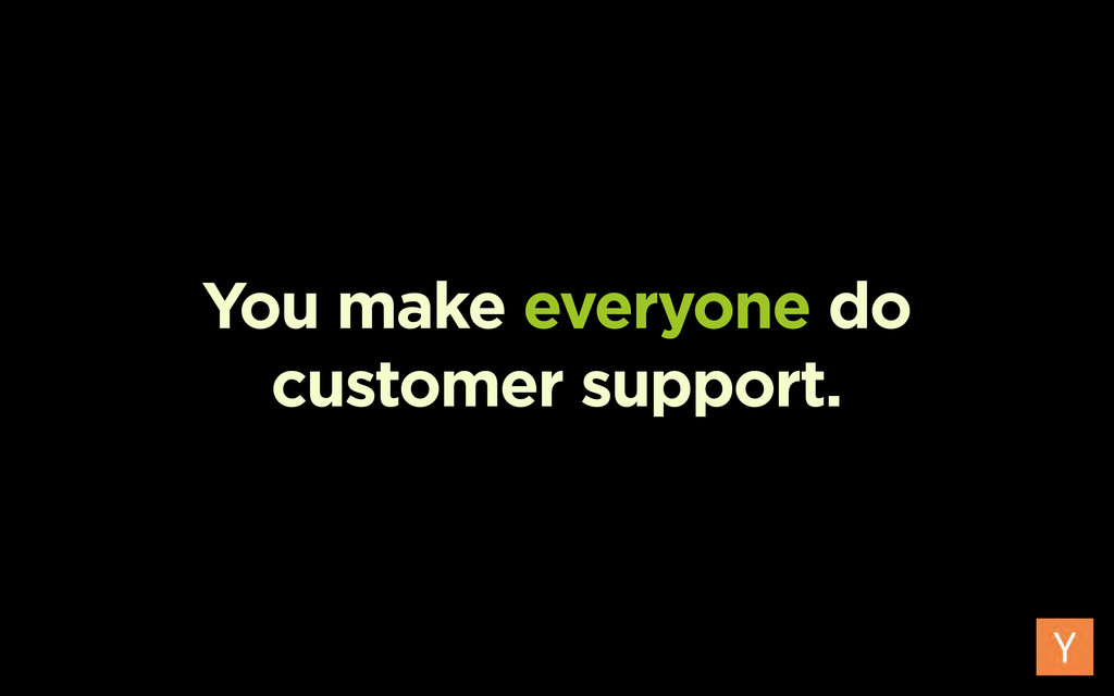 You make everyone do customer support.