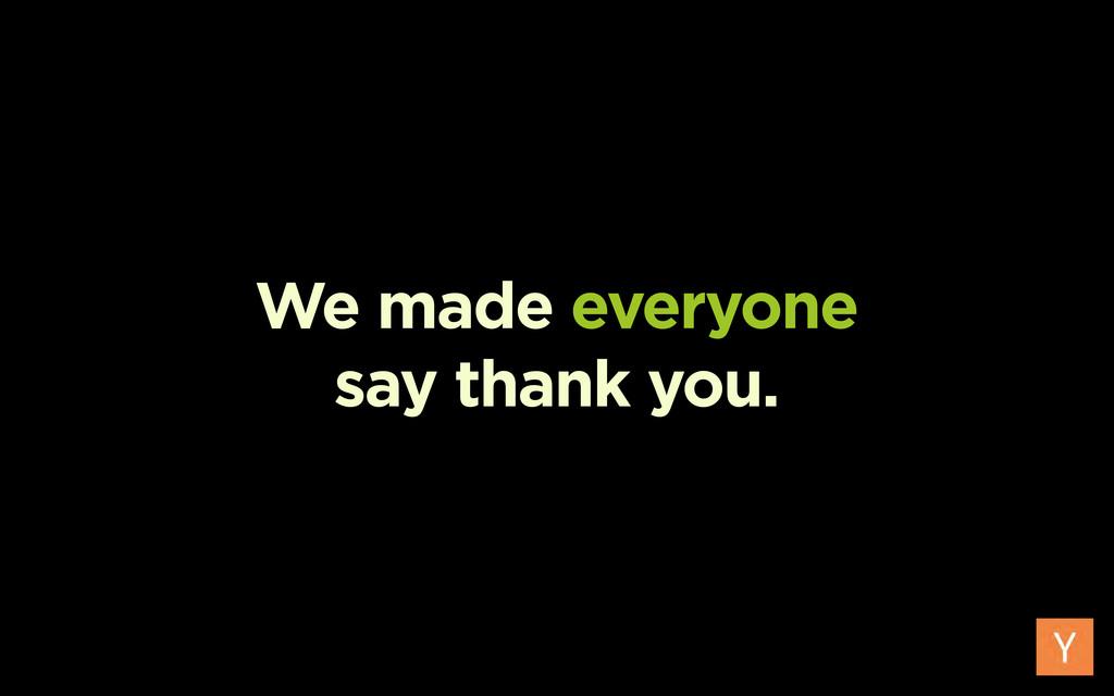 We made everyone say thank you.