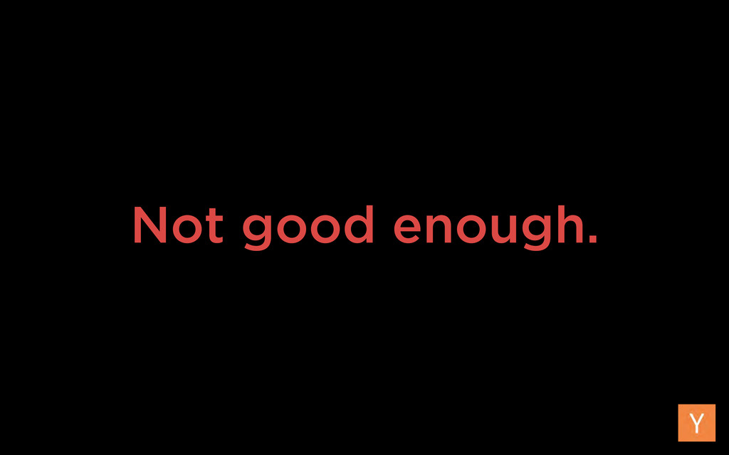 Not good enough.