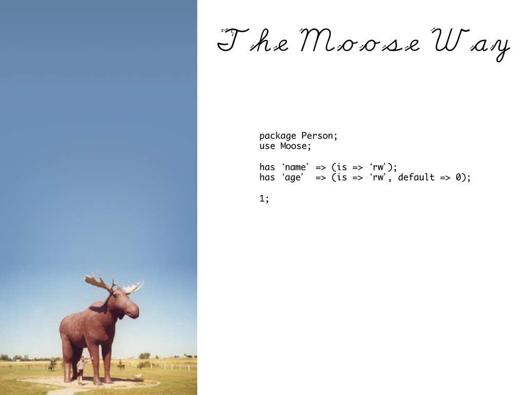 package Person; use Moose; has 'name' => (is =>...