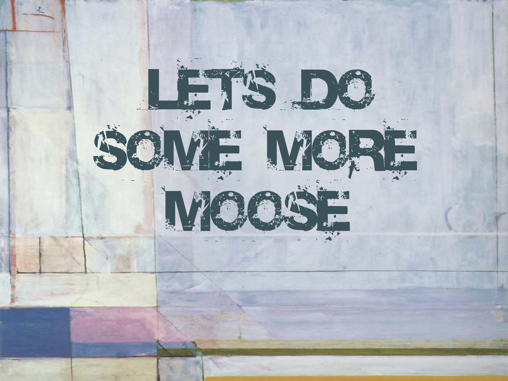 Lets do some more Moose