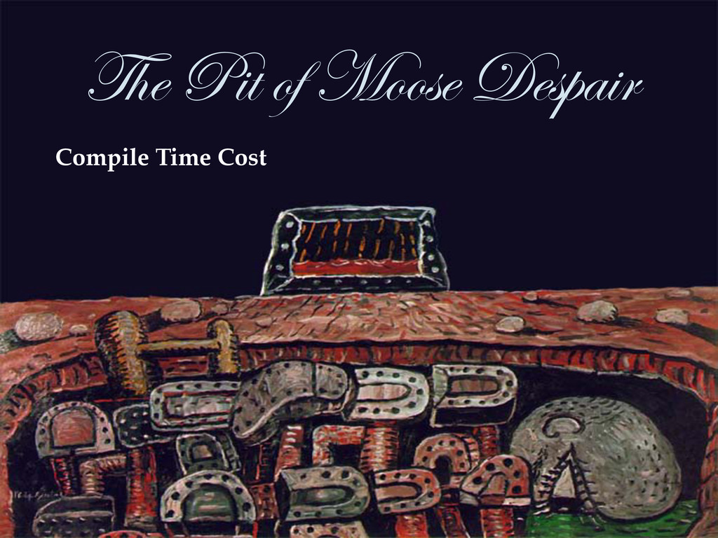 The Pit of Moose Despair  Compile Time Cost