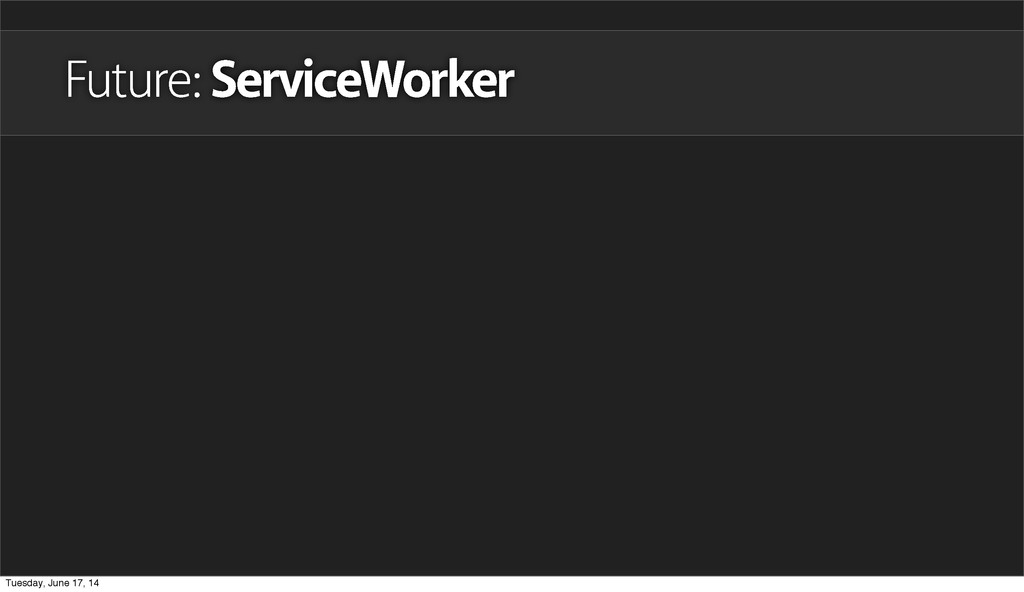Future: ServiceWorker Tuesday, June 17, 14