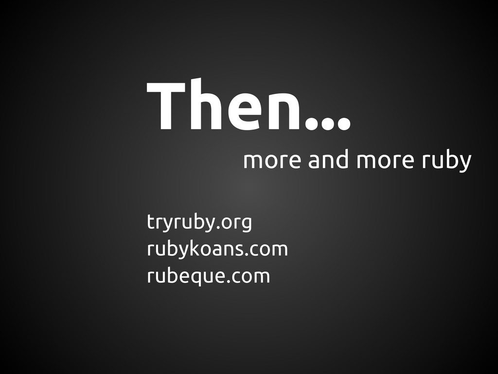 Then... tryruby.org rubykoans.com rubeque.com m...