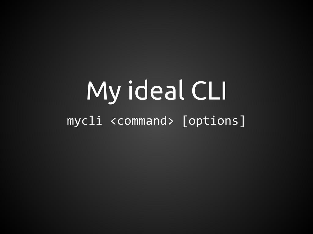 My ideal CLI mycli <command> [options]