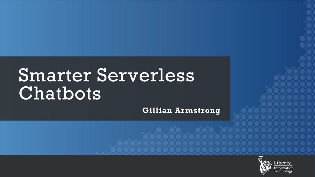 Smarter Serverless Chatbots Gillian Armstrong