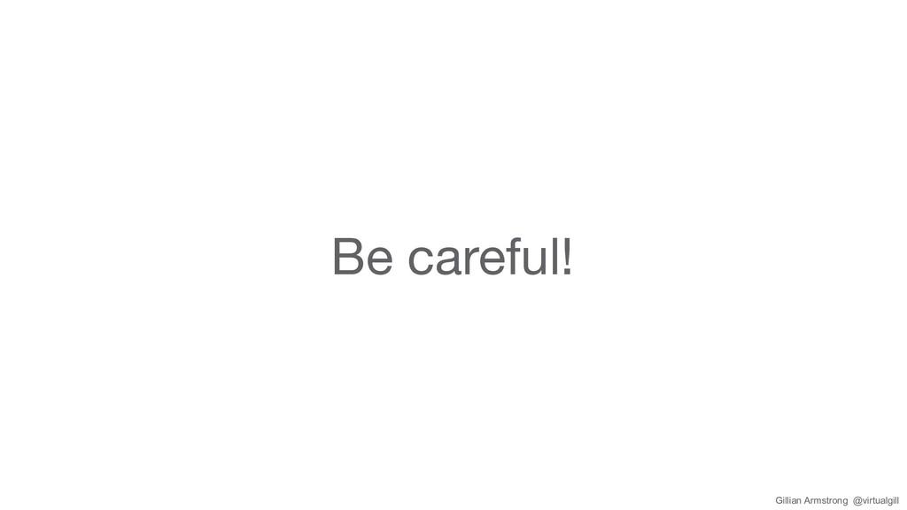 Be careful! Gillian Armstrong @virtualgill