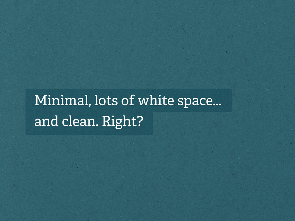 Minimal, lots of white space... and clean. Righ...