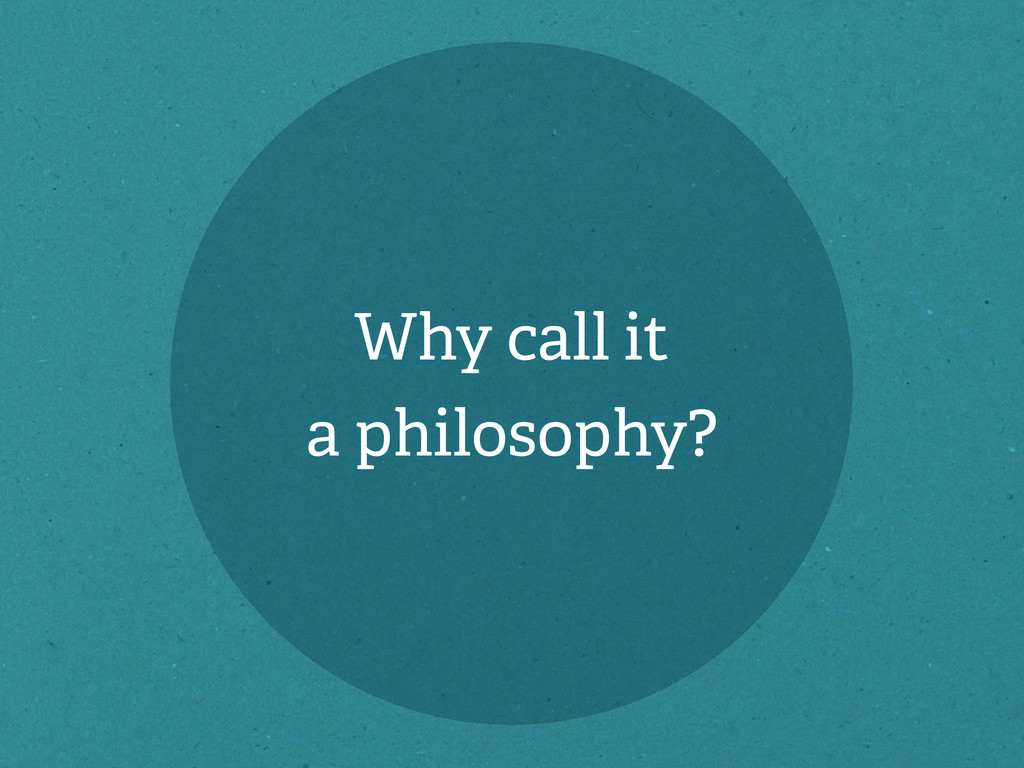 Why call it a philosophy?