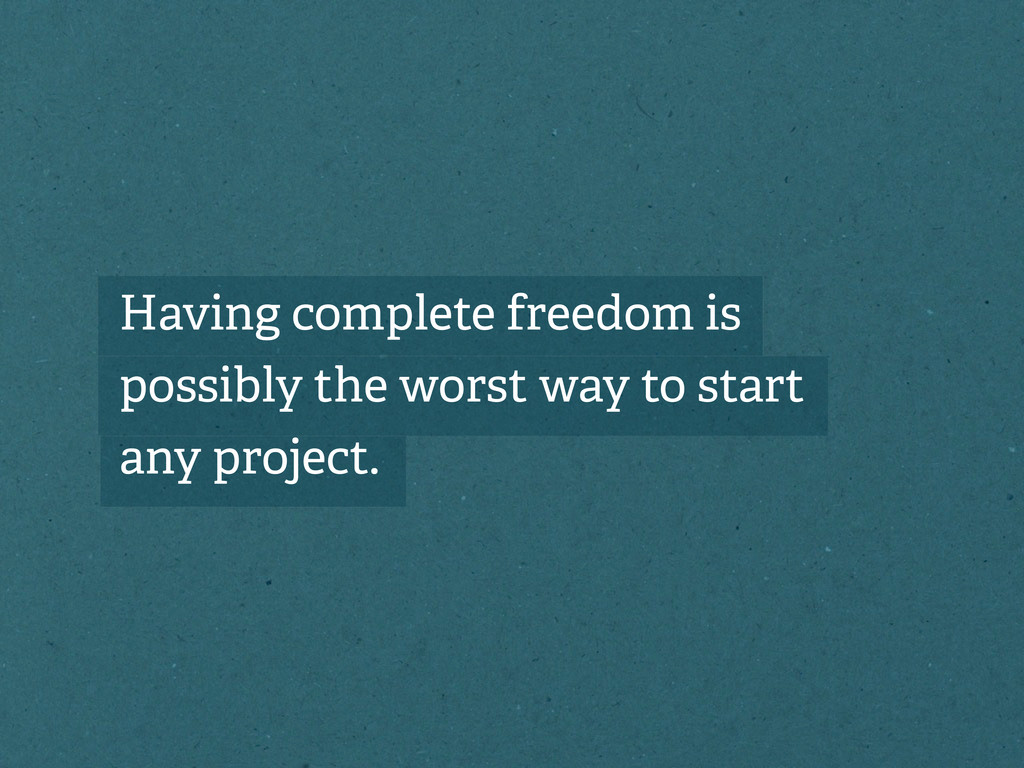 Having complete freedom is possibly the worst w...