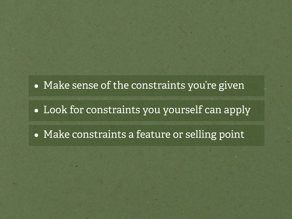 • Make sense of the constraints you're given • ...