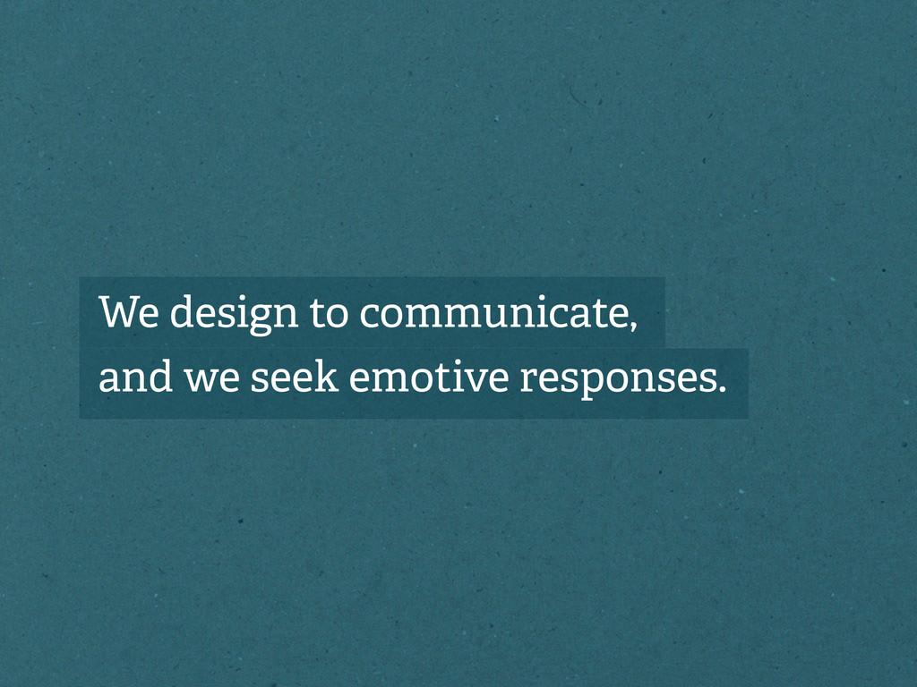 We design to communicate, and we seek emotive r...
