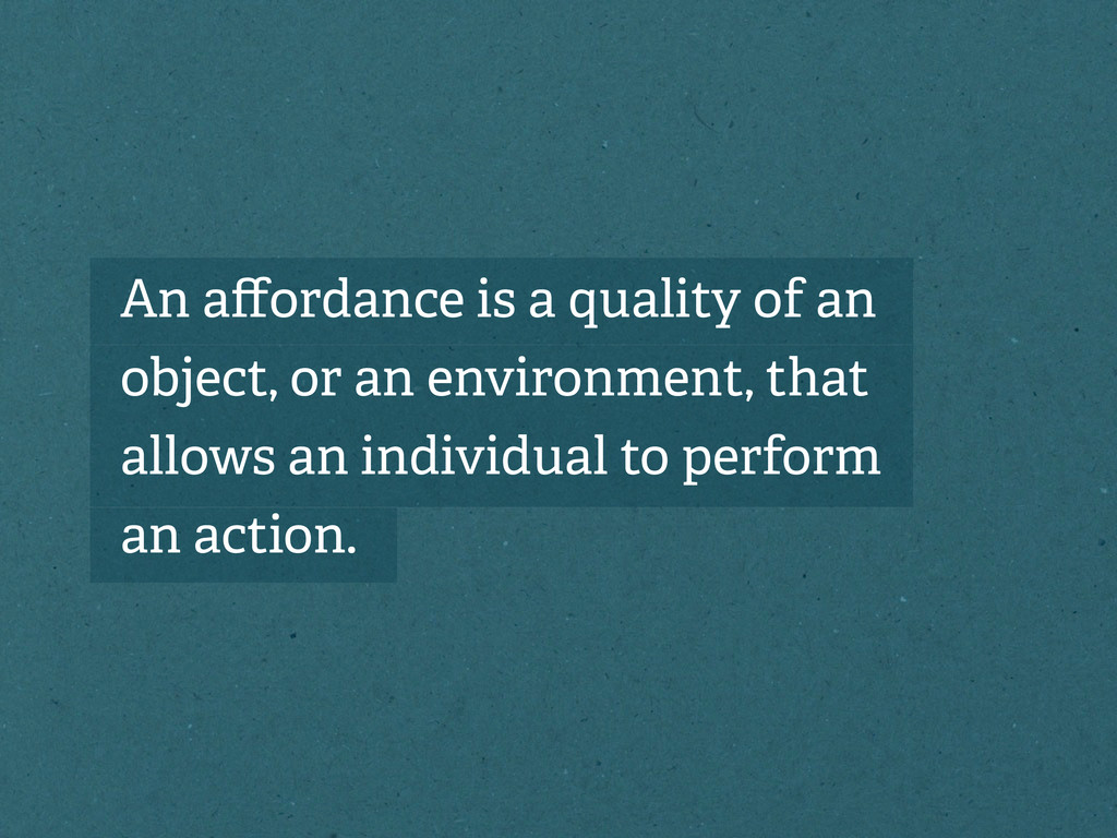 An affordance is a quality of an object, or an e...