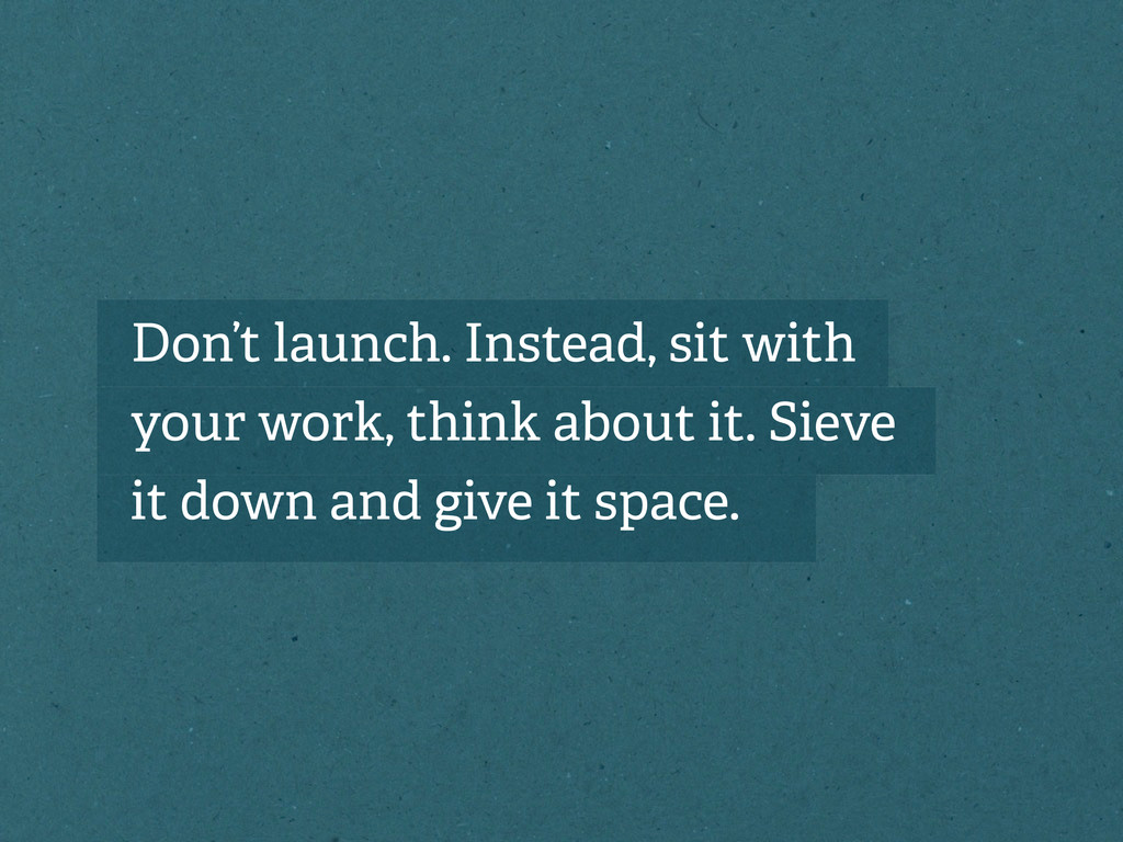 Don't launch. Instead, sit with your work, thin...