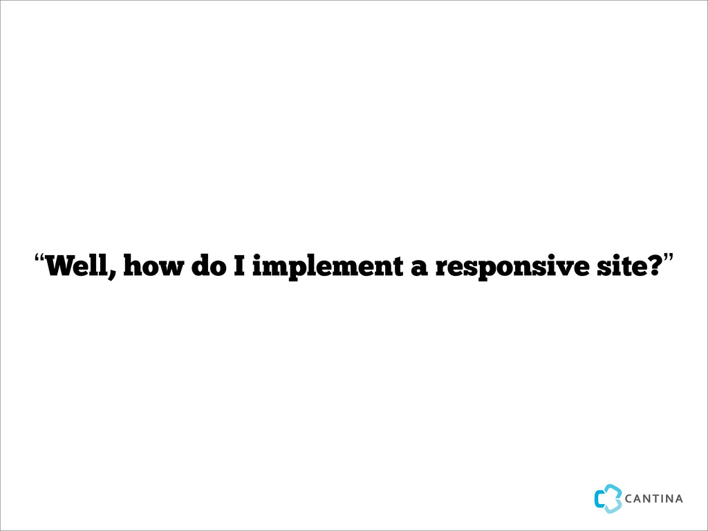 """Well, how do I implement a responsive site?"""