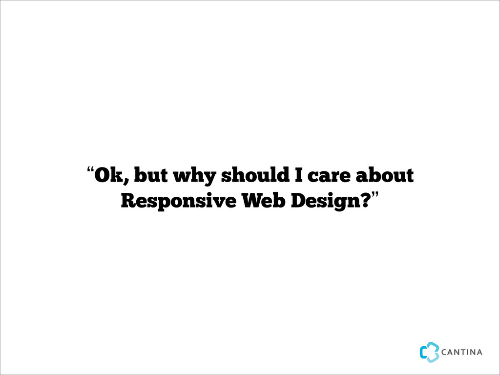 """Ok, but why should I care about Responsive Web..."