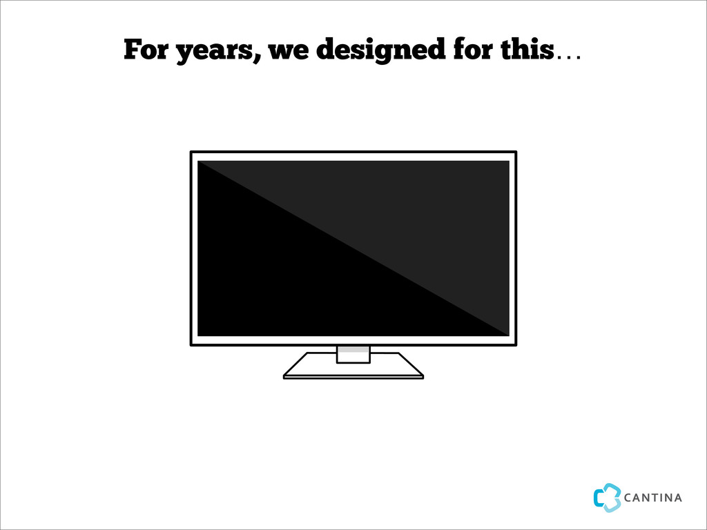 For years, we designed for this…
