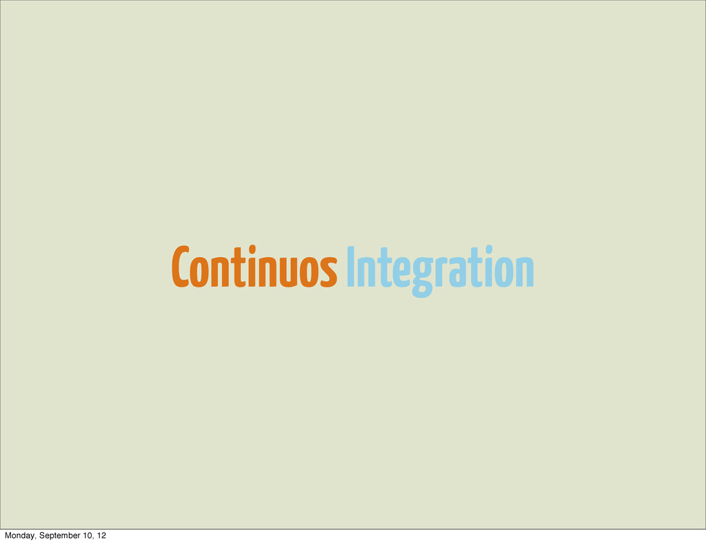 Continuos Integration Monday, September 10, 12