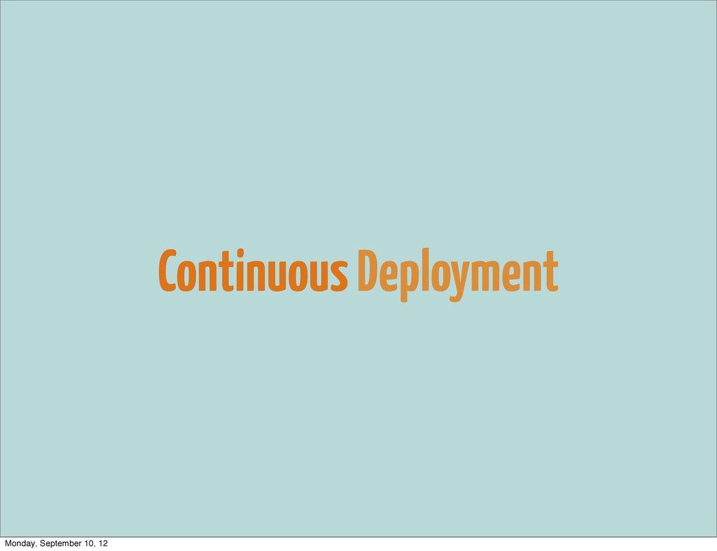 Continuous Deployment Monday, September 10, 12
