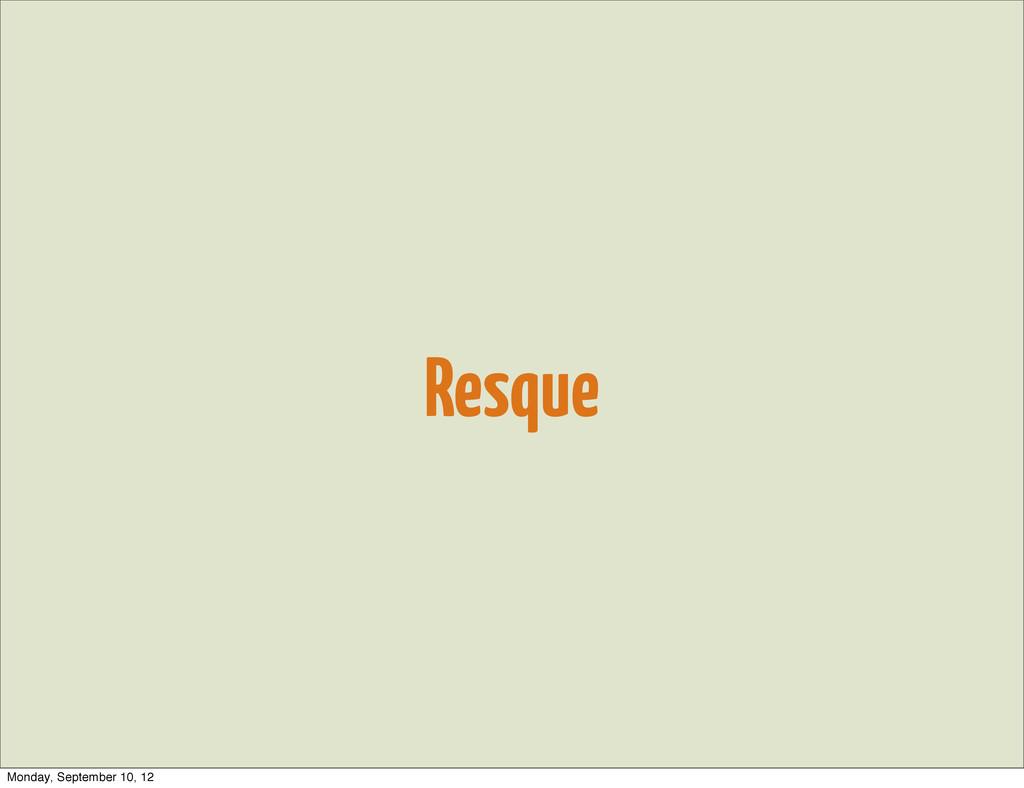 Resque Monday, September 10, 12