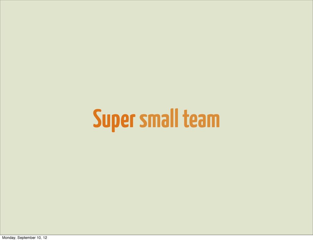 Super small team Monday, September 10, 12