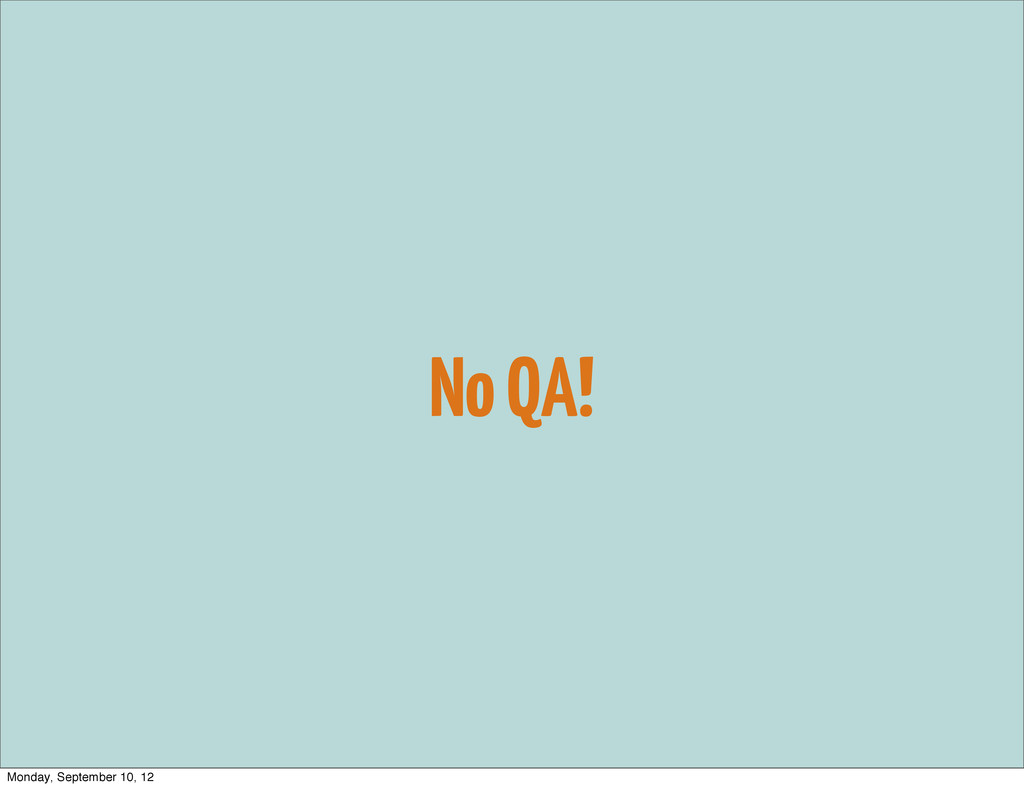 No QA! Monday, September 10, 12