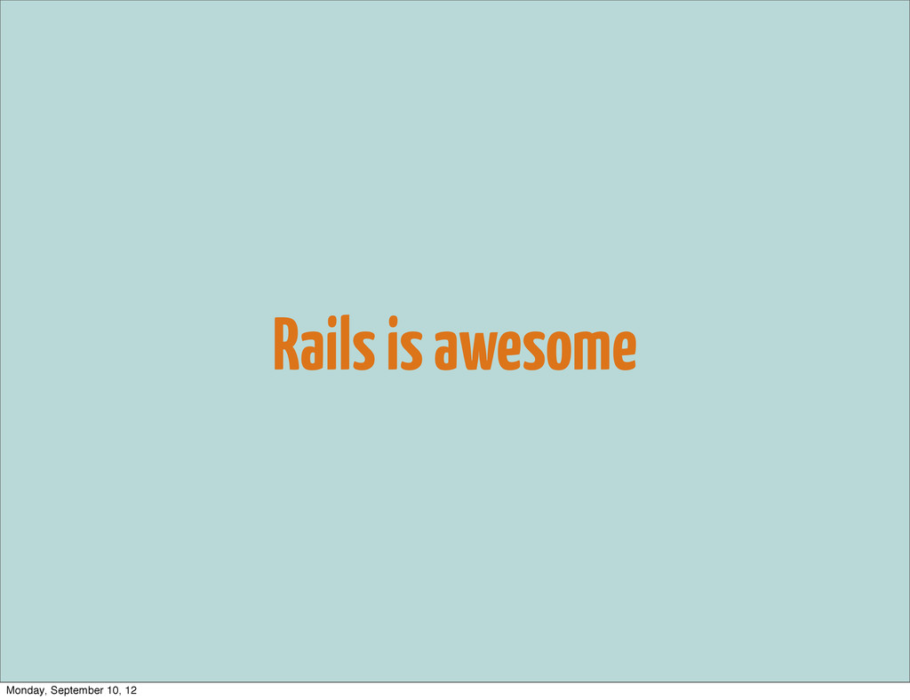 Rails is awesome Monday, September 10, 12